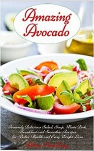 Amazing Avocado - Insanely Delicious Salad, Soup, Main Dish, Breakfast and Smoothie Recipes for Better Health and Easy Weight Loss