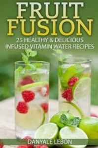 Fruit Fusion - 25 Healthy & Delicious Infused Vitamin Water Recipes