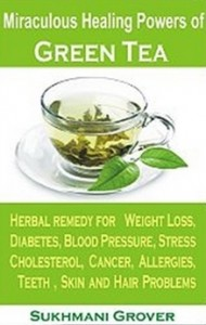 Green Tea & Its Miraculous Healing Powers - Green Tea For Weight Loss, Diabetes, Blood Pressure, Cholesterol, Cancer, Stress, Allergies, Teeth