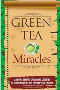 Green Tea Miracles - Learn the benefits of Drinking Green Tea to Shape Your Body & Boost Metabolism fast!