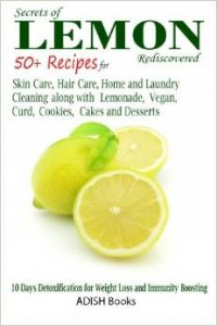 Secrets of Lemon Rediscovered - 50 Plus Recipes for Skin Care, Hair Care, Home Cleaning and Cooking