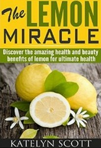 The Lemon Miracle - Discover the Amazing Health and Beauty Benefits of Lemon