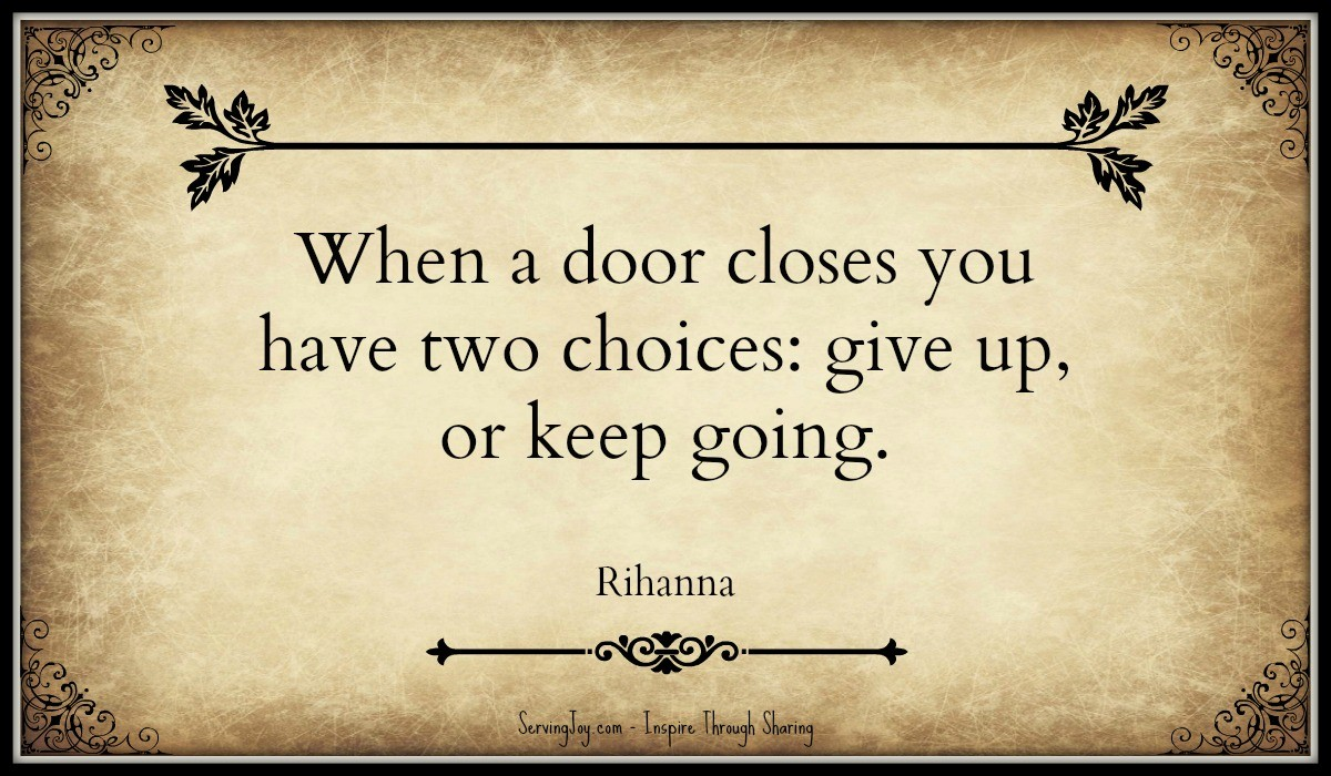 When a door closes you have two choices. give up or keep going \u2013 Rihanna  sc 1 st  Serving Joy & When a door closes you have two choices. give up or keep going ...