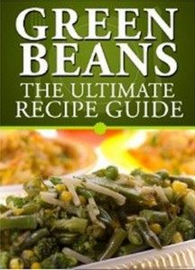 Green Beans - The Ultimate Recipe Guide - Over 30 Delicious & Best Selling Recipes