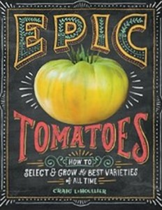 Epic Tomatoes - How to Select and Grow the Best Varieties of All Time