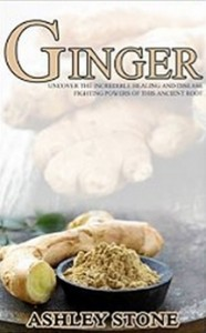 Ginger - Uncover The Incredible Healing And Disease Fighting Powers Of This Ancient Root