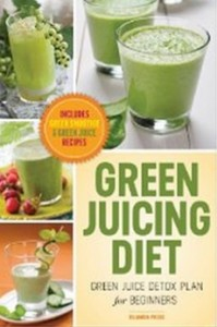 Green Juicing Diet - Green Juice Detox Plan for Beginners-Includes Green Smoothies and Green Juice Recipes