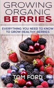 Growing Organic Berries - Everything You Need To Know To Grow Healthy Berries (Strawberries, Blueberries, Blackberries & Rasberries)