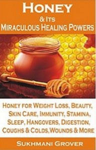 Honey & Its Miraculous Healing Powers - Honey For Weight Loss, Honey for Immunity, Honey for Diabetes, Skin Care, Beauty, Energy, Sleep, Hangovers etc.