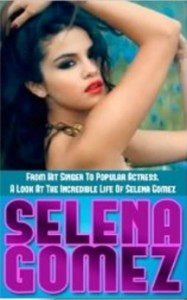 Selena Gomez - From Hit Singer To Popular Actress- A Look At The Incredible Life Of Selena Gomez [Kindle Edition]