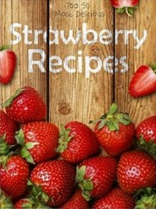 Strawberry Recipes - Top 50 Most Delicious Strawberry Recipes