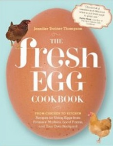 The Fresh Egg Cookbook - From Chicken to Kitchen, Recipes for Using Eggs from Farmers' Markets, Local Farms, and Your Own Backyard