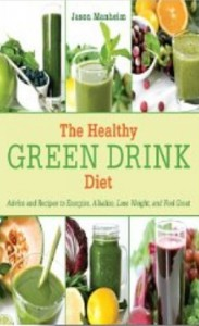 The Healthy Green Drink Diet - Advice and Recipes to Energize, Alkalize, Lose Weight, and Feel Great