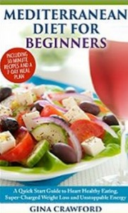 The Mediterranean Diet for Beginners - A Mediterranean Diet QUICK START GUIDE to Heart-Healthy Eating, Super-Charged Weight Loss and More....