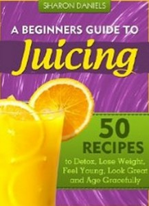 A Beginner's Guide To Juicing - 50 Recipes To Detox, Lose Weight, Feel Young and Age Gracefully