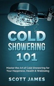 Cold Showering 101 - Master the Art of Cold Showering for Your Happiness, Health & Wellbeing