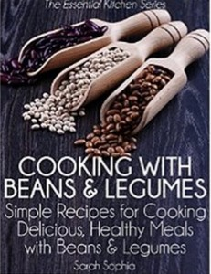 Cooking with Beans and Legumes - Simple Recipes for Cooking Delicious, Healthy Meals with Beans and Legumes