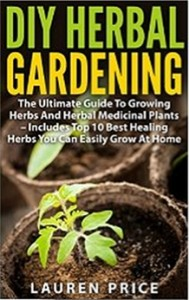 DIY Herbal Gardening - The Ultimate Guide To Growing Herbs And Herbal Medicinal Plants