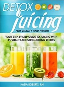 Detox Juicing - Your Step-by-Step Guide to Juicing with 45 Vitality-Boosting Juicing Recipes