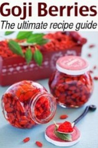 Goji Berries - The Ultimate Recipe Guide - Over 30 Delicious & Best Selling Recipes
