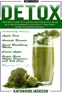 Green Smoothie Recipes - Clean Food & Healthy Recipes - The Best Guide To Cleanse And Detox Your Body And Feel Energized In Less Than 7 Days