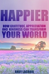 Happier - How Gratitude, Appreciation and Kindness can Transform Your World, a guide on How to Find Happiness