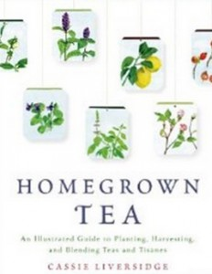 Homegrown Tea - An Illustrated Guide to Planting, Harvesting, and Blending Teas and Tisanes