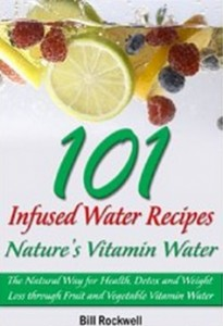 Infused Water - 101 Infused Water Recipes. Nature's Vitamin Water. The Natural Way for Health, Detox and Weight Loss through Fruit and Vegetable Vitamin Water