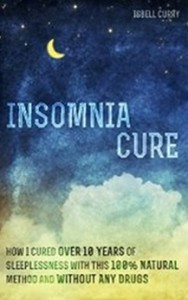 Insomnia Cure - How I Cured Over 10 Years of Sleeplessness with This 100 Percent Natural Method and Without Any Drugs