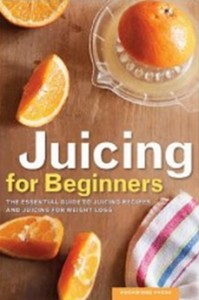 Juicing for Beginners - The Essential Guide to Juicing Recipes and Juicing for Weight Loss