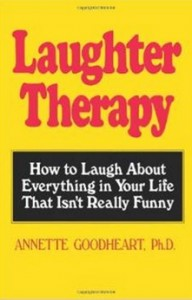 Laughter Therapy - How to Laugh About Everything in Your Life That Isn't Really Funny