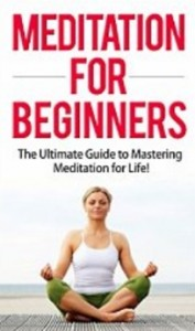 Meditation for Beginners - The Ultimate Guide to Mastering Meditation for Life in 30 Minutes or Less!