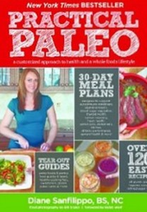 Practical Paleo - A Customized Approach to Health and a Whole-Foods Lifestyle