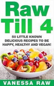 Raw Till 4 - 50 Little Known Delicious Recipes To Be Happy, Healthy and Vegan!