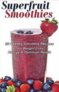 Superfruit Smoothies - 50 Healthy Smoothie Recipes for Weight Loss, Energy & Optimum Health