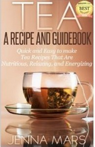 Tea A Recipe and Guidebook Quick and Easy to Make Tea Recipes That Are Nutritious, Relaxing, and Energizing