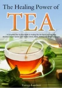 The Healing Power of TEA - A Complete Step by Step Guide to making Tea the Quick and Easy Way - Become a Super Human with Herbal, Green, Black, Olong and White Tea recipes