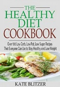 The Healthy Diet Cookbook - Over 100 Low Carb, Low Fat, Low Sugar Recipes That Everyone Can Use to Stay Healthy and Lose Weight
