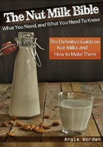 The Nut Milk Bible -What You Need, and What You Need to Know - The Definitive Guide on Nut Milks and How to Make Them