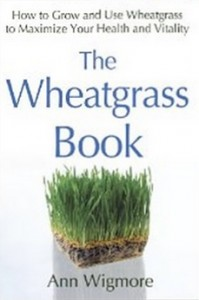 The Wheatgrass Book - How to Grow and Use Wheatgrass to Maximize Your Health and Vitality