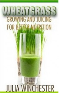 Wheatgrass - Growing and Juicing for Better Nutrition
