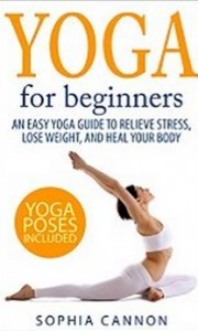 Yoga For Beginners - An Easy Yoga Guide To Relieve Stress, Lose Weight, And Heal Your Body