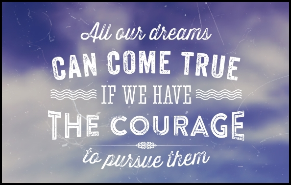 All our dreams can come true if we have the courage to pursue them - Serving Joy