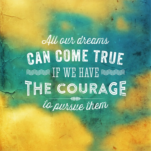 All our dreams can come true if we have the courage to pursue them
