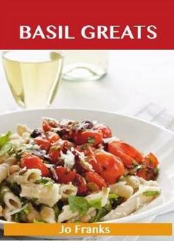 Basil Greats - Delicious Basil Recipes, The Top 126 Basil Recipes