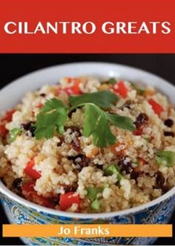 Cilantro Greats - Delicious Cilantro Recipes, The Top 100 Cilantro Recipes