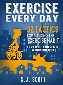 Exercise Every Day - 32 Tactics for Building the Exercise Habit (Even If You Hate Working Out)