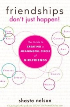 Friendships Don't Just Happen! The Guide to Creating a Meaningful Circle of GirlFriends