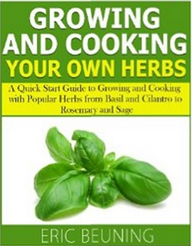 Growing and Cooking Herbs - A Quick Start Guide to Growing and Cooking with Popular Herbs from Basil and Cilantro to Rosemary and Sage