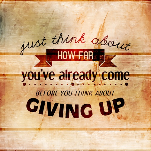 Just think about how far you have already come before you think about giving up